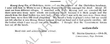 Maung Aung Din, of Okshitkon, states:- I am the nephew of the Okshitkon headman. I went with him to Wetto to see if Maung Hmwe's body was amongst the dead. About 25 went from different villages. I searched with U Po Maung and we counted 48, but there were vary many more whom we could not count because it is thick jungle and the stench from the dead bodies was very bad. From what I saw with my own eyes there must have been more than 100 dead altogether. We found a body in póngyi's robes but could not tell whether it was Maung Hmwe because it had no head and it had greatly swollen. All the bodies which I saw except one were headless. I thought that the Government forces had cut off the heads.